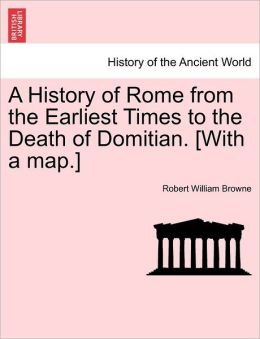 A History Of Rome From The Earliest Times To The Death Of Domitian. [With A Map.]