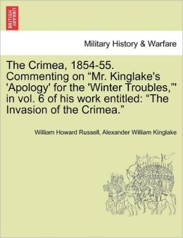 The Crimea, 1854-55. Commenting On Mr. Kinglake's 'Apology' For The 'Winter Troubles,' In Vol. 6 Of His Work Entitled