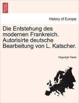Die Entstehung Des Modernen Frankreich. Autorisirte Deutsche Bearbeitung Von L. Katscher.