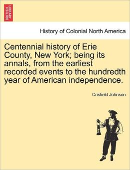 Centennial History Of Erie County, New York; Being Its Annals, From The Earliest Recorded Events To The Hundredth Year Of American Independence.