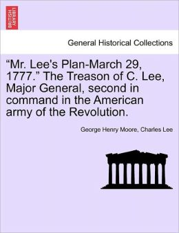 Mr. Lee's Plan-March 29, 1777. The Treason Of C. Lee, Major General, Second In Command In The American Army Of The Revolution.