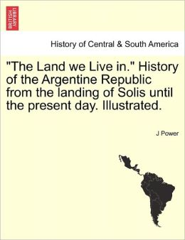 The Land We Live In. History Of The Argentine Republic From The Landing Of Solis Until The Present Day. Illustrated.