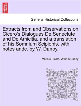 Extracts from and Observations on Cicero's Dialogues De Senectute and De Amicitia, and a translation of his Somnium Scipionis, with notes andc. by W. Danby.