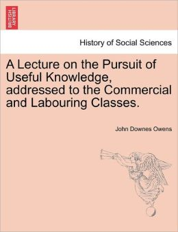 A Lecture On The Pursuit Of Useful Knowledge, Addressed To The Commercial And Labouring Classes.