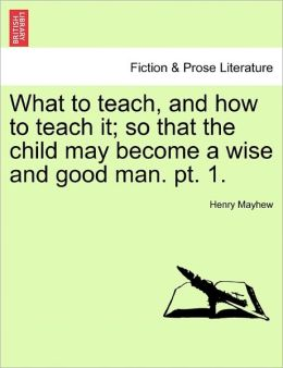 What To Teach, And How To Teach It; So That The Child May Become A Wise And Good Man. Pt. 1.