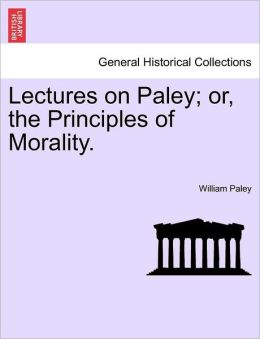 Lectures On Paley; Or, The Principles Of Morality.