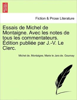Essais De Michel De Montaigne. Avec Les Notes De Tous Les Commentateurs. Dition Publi E Par J.-V. Le Clerc.
