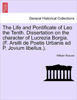 The Life And Pontificate Of Leo The Tenth. Dissertation On The Character Of Lucrezia Borgia. (F. Arsilli De Poetis Urbanis Ad P. Jovium Libellus.).