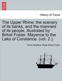 The Upper Rhine: the scenery of its banks, and the manners of its people, illustrated by Birket Foster. Mayence to the Lake of Constance. (vol. 2.).