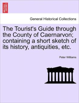 The Tourist's Guide Through The County Of Caernarvon; Containing A Short Sketch Of Its History, Antiquities, Etc.