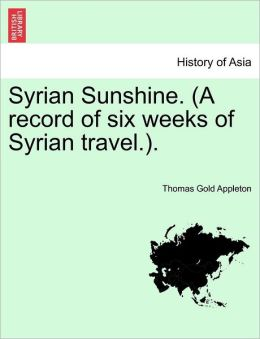 Syrian Sunshine. (A Record Of Six Weeks Of Syrian Travel.).