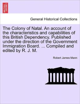 The Colony Of Natal. An Account Of The Characteristics And Capabilities Of This British Dependency. Published Under The Direction Of The Government Immigration Board. ... Compiled And Edited By R. J. M.