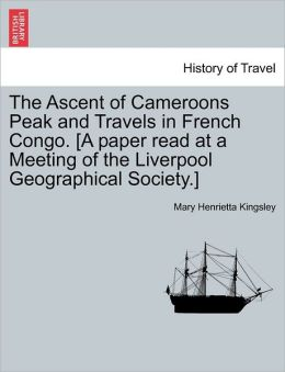 The Ascent Of Cameroons Peak And Travels In French Congo. [A Paper Read At A Meeting Of The Liverpool Geographical Society.]