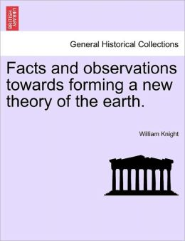 Facts And Observations Towards Forming A New Theory Of The Earth.