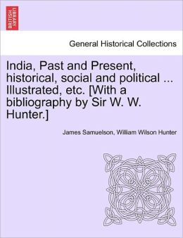 India, Past And Present, Historical, Social And Political ... Illustrated, Etc. [With A Bibliography By Sir W. W. Hunter.]