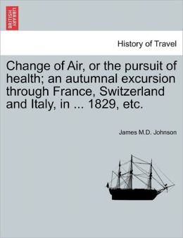 Change Of Air, Or The Pursuit Of Health; An Autumnal Excursion Through France, Switzerland And Italy, In ... 1829, Etc.