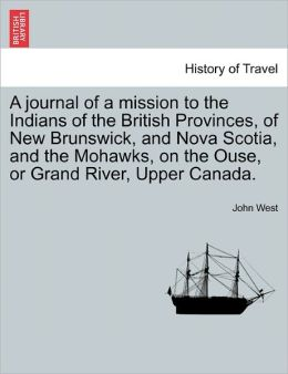 A Journal Of A Mission To The Indians Of The British Provinces, Of New Brunswick, And Nova Scotia, And The Mohawks, On The Ouse, Or Grand River, Upper Canada.