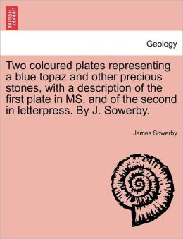 Two Coloured Plates Representing A Blue Topaz And Other Precious Stones, With A Description Of The First Plate In Ms. And Of The Second In Letterpress. By J. Sowerby.