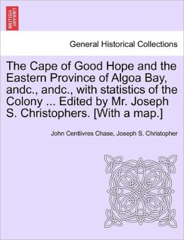 The Cape of Good Hope and the Eastern Province of Algoa Bay, andc., andc., with statistics of the Colony ... Edited by Mr. Joseph S. Christophers. [With a map.]