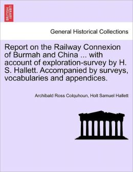 Report On The Railway Connexion Of Burmah And China ... With Account Of Exploration-Survey By H. S. Hallett. Accompanied By Surveys, Vocabularies And Appendices.