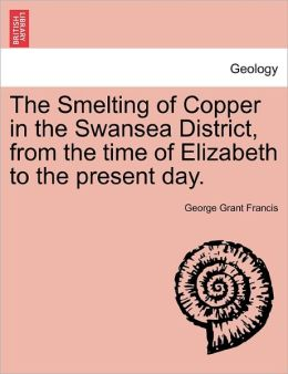 The Smelting of Copper in the Swansea District, from the time of Elizabeth to the present day.