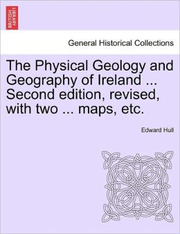 The Physical Geology And Geography Of Ireland ... Second Edition, Revised, With Two ... Maps, Etc.