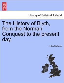 The History Of Blyth, From The Norman Conquest To The Present Day.