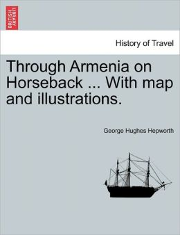 Through Armenia On Horseback ... With Map And Illustrations.