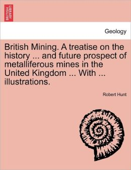 British Mining. A Treatise On The History ... And Future Prospect Of Metalliferous Mines In The United Kingdom ... With ... Illustrations.