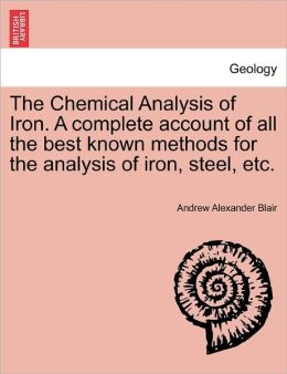 The Chemical Analysis Of Iron. A Complete Account Of All The Best Known Methods For The Analysis Of Iron, Steel, Etc.