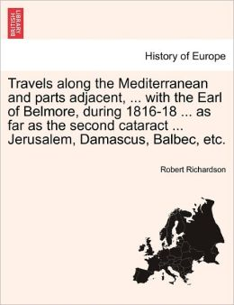Travels Along The Mediterranean And Parts Adjacent, ... With The Earl Of Belmore, During 1816-18 ... As Far As The Second Cataract ... Jerusalem, Damascus, Balbec, Etc.