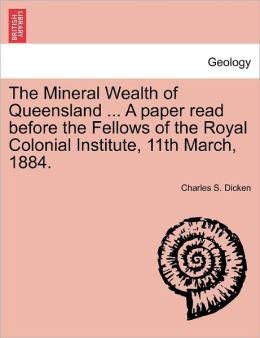 The Mineral Wealth Of Queensland ... A Paper Read Before The Fellows Of The Royal Colonial Institute, 11th March, 1884.