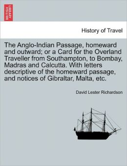 The Anglo-Indian Passage, Homeward And Outward; Or A Card For The Overland Traveller From Southampton, To Bombay, Madras And Calcutta. With Letters Descriptive Of The Homeward Passage, And Notices Of Gibraltar, Malta, Etc.