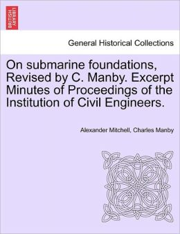 On Submarine Foundations, Revised By C. Manby. Excerpt Minutes Of Proceedings Of The Institution Of Civil Engineers.