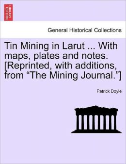 Tin Mining In Larut ... With Maps, Plates And Notes. [Reprinted, With Additions, From The Mining Journal.]