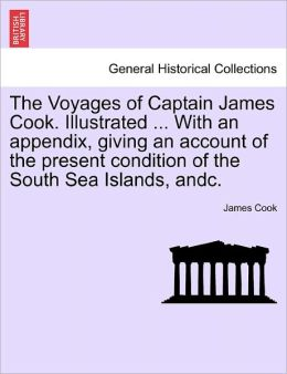 The Voyages Of Captain James Cook. Illustrated ... With An Appendix, Giving An Account Of The Present Condition Of The South Sea Islands, Andc.