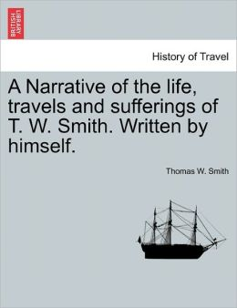 A Narrative Of The Life, Travels And Sufferings Of T. W. Smith. Written By Himself.
