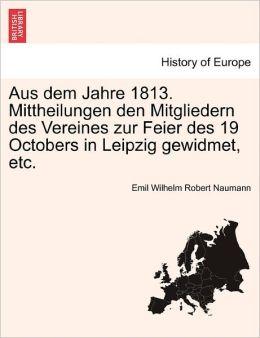 Aus Dem Jahre 1813. Mittheilungen Den Mitgliedern Des Vereines Zur Feier Des 19 Octobers In Leipzig Gewidmet, Etc.