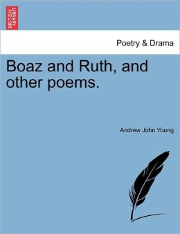 Boaz And Ruth, And Other Poems.