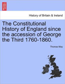 The Constitutional History Of England Since The Accession Of George The Third 1760-1860.