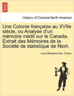 Une Colonie Fran Aise Au Xviie Si Cle, Ou Analyse D'Un M Moire In Dit Sur Le Canada. Extrait Des M Moires De La Soci T De Statistique De Niort.