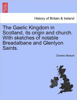 The Gaelic Kingdom In Scotland, Its Origin And Church. With Sketches Of Notable Breadalbane And Glenlyon Saints.