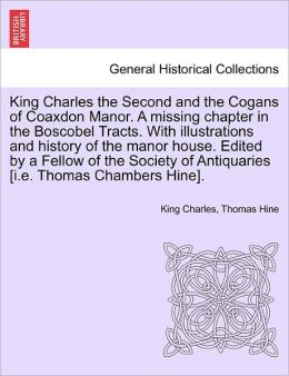 King Charles The Second And The Cogans Of Coaxdon Manor. A Missing Chapter In The Boscobel Tracts. With Illustrations And History Of The Manor House. Edited By A Fellow Of The Society Of Antiquaries [I.E. Thomas Chambers Hine].