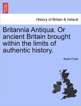 Britannia Antiqua. Or Ancient Britain Brought Within The Limits Of Authentic History.