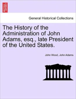 The History Of The Administration Of John Adams, Esq., Late President Of The United States.