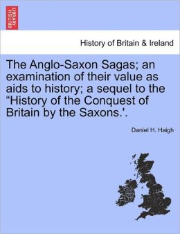 The Anglo-Saxon Sagas; An Examination Of Their Value As Aids To History; A Sequel To The History Of The Conquest Of Britain By The Saxons.'.