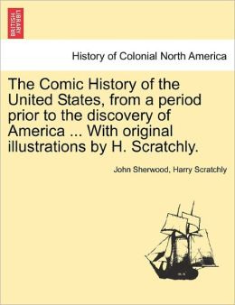 The Comic History Of The United States, From A Period Prior To The Discovery Of America ... With Original Illustrations By H. Scratchly.