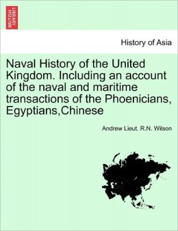 Naval History Of The United Kingdom. Including An Account Of The Naval And Maritime Transactions Of The Phoenicians, Egyptians,Chinese