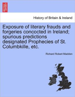 Exposure Of Literary Frauds And Forgeries Concocted In Ireland; Spurious Predictions Designated Prophecies Of St. Columbkille, Etc.