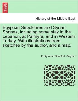Egyptian Sepulchres And Syrian Shrines, Including Some Stay In The Lebanon, At Palmyra, And In Western Turkey. With Illustrations From Sketches By The Author, And A Map.